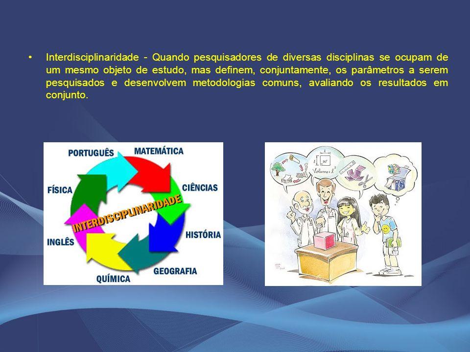 Interdisciplinaridade - Quando pesquisadores de diversas disciplinas se ocupam de um mesmo objeto de estudo, mas definem, conjuntamente, os parâmetros a serem pesquisados e desenvolvem metodologias comuns, avaliando os resultados em conjunto.
