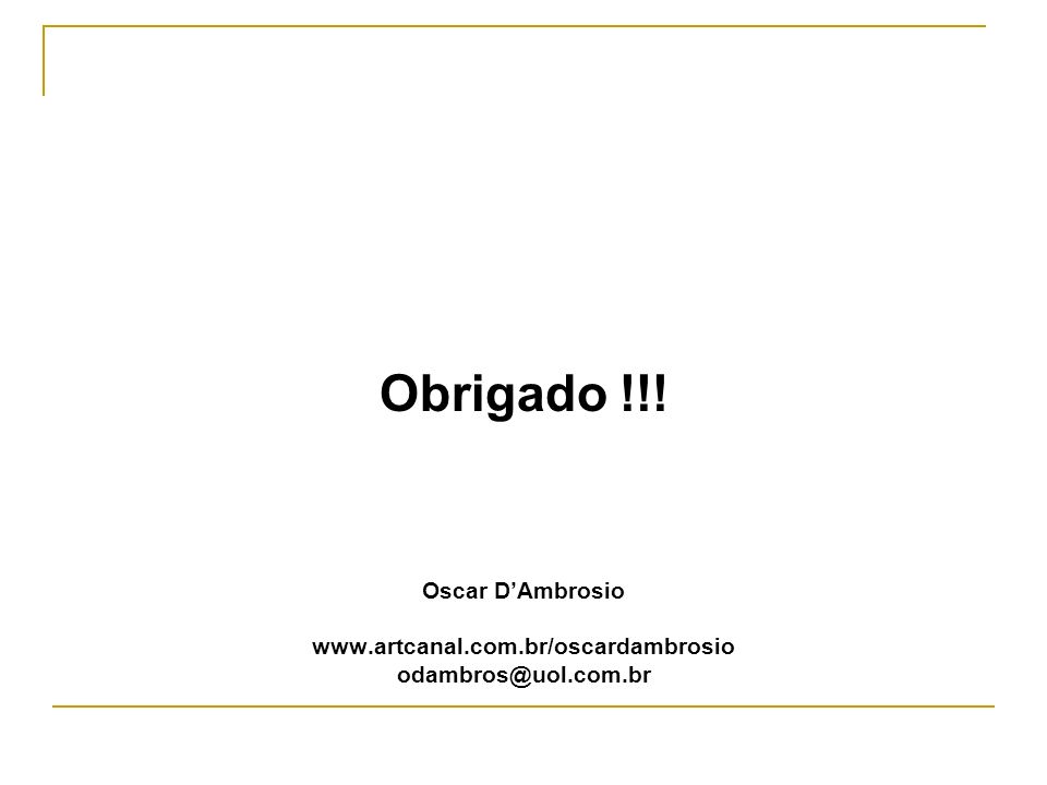 Obrigado !!! Oscar D'Ambrosio www.artcanal.com.br/oscardambrosio