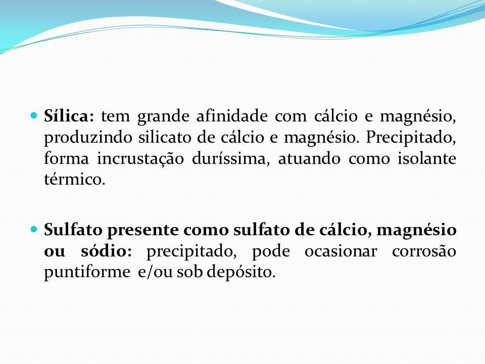 Sílica: tem grande afinidade com cálcio e magnésio, produzindo silicato de cálcio e magnésio. Precipitado, forma incrustação duríssima, atuando como isolante térmico.