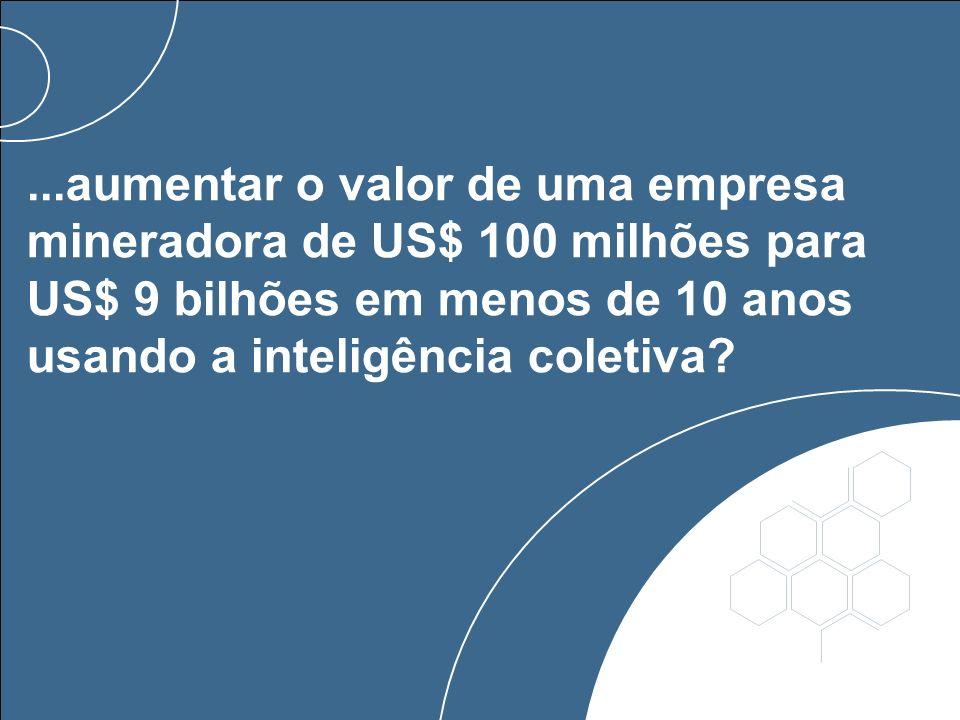 ...aumentar o valor de uma empresa mineradora de US$ 100 milhões para US$ 9 bilhões em menos de 10 anos usando a inteligência coletiva