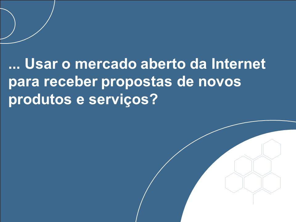 ... Usar o mercado aberto da Internet para receber propostas de novos produtos e serviços