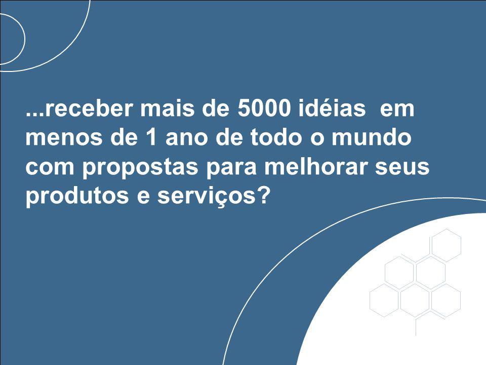 ...receber mais de 5000 idéias em menos de 1 ano de todo o mundo com propostas para melhorar seus produtos e serviços