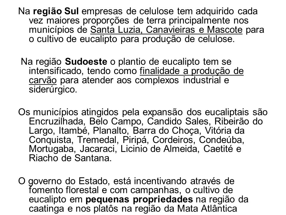 Na região Sul empresas de celulose tem adquirido cada vez maiores proporções de terra principalmente nos municípios de Santa Luzia, Canavieiras e Mascote para o cultivo de eucalipto para produção de celulose.