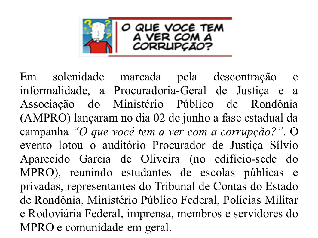 Em solenidade marcada pela descontração e informalidade, a Procuradoria-Geral de Justiça e a Associação do Ministério Público de Rondônia (AMPRO) lançaram no dia 02 de junho a fase estadual da campanha O que você tem a ver com a corrupção .