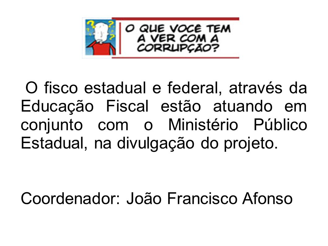 O fisco estadual e federal, através da Educação Fiscal estão atuando em conjunto com o Ministério Público Estadual, na divulgação do projeto.