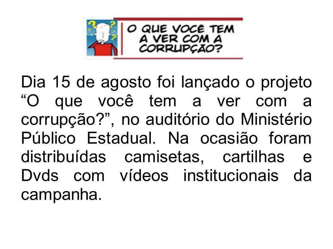 Dia 15 de agosto foi lançado o projeto O que você tem a ver com a corrupção , no auditório do Ministério Público Estadual.