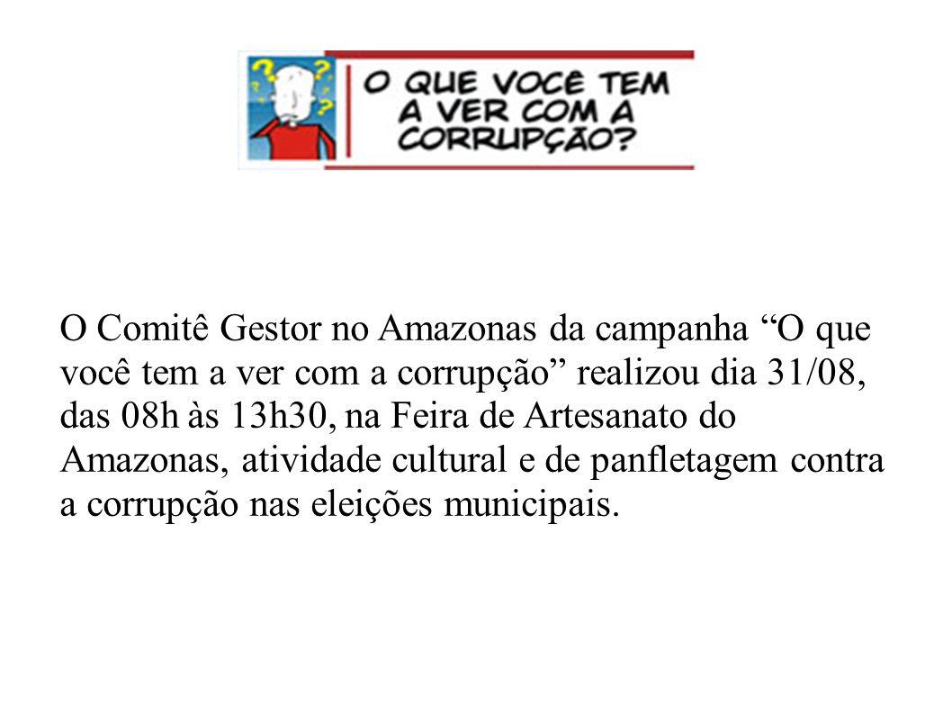 O Comitê Gestor no Amazonas da campanha O que você tem a ver com a corrupção realizou dia 31/08, das 08h às 13h30, na Feira de Artesanato do Amazonas, atividade cultural e de panfletagem contra a corrupção nas eleições municipais.
