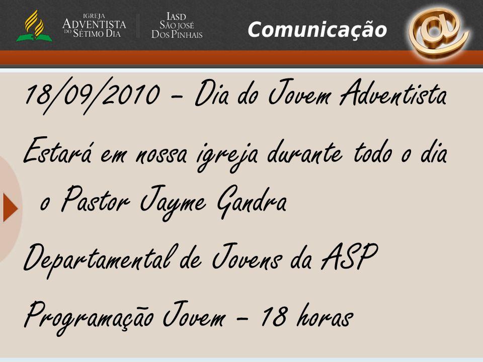 18/09/2010 – Dia do Jovem Adventista Estará em nossa igreja durante todo o dia o Pastor Jayme Gandra Departamental de Jovens da ASP Programação Jovem – 18 horas