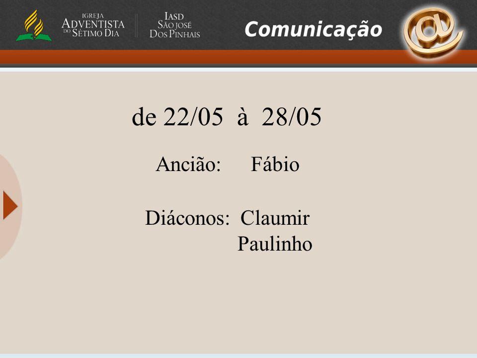 de 22/05 à 28/05 Ancião: Fábio Diáconos: Claumir Paulinho