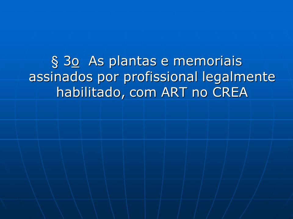 § 3o As plantas e memoriais assinados por profissional legalmente habilitado, com ART no CREA