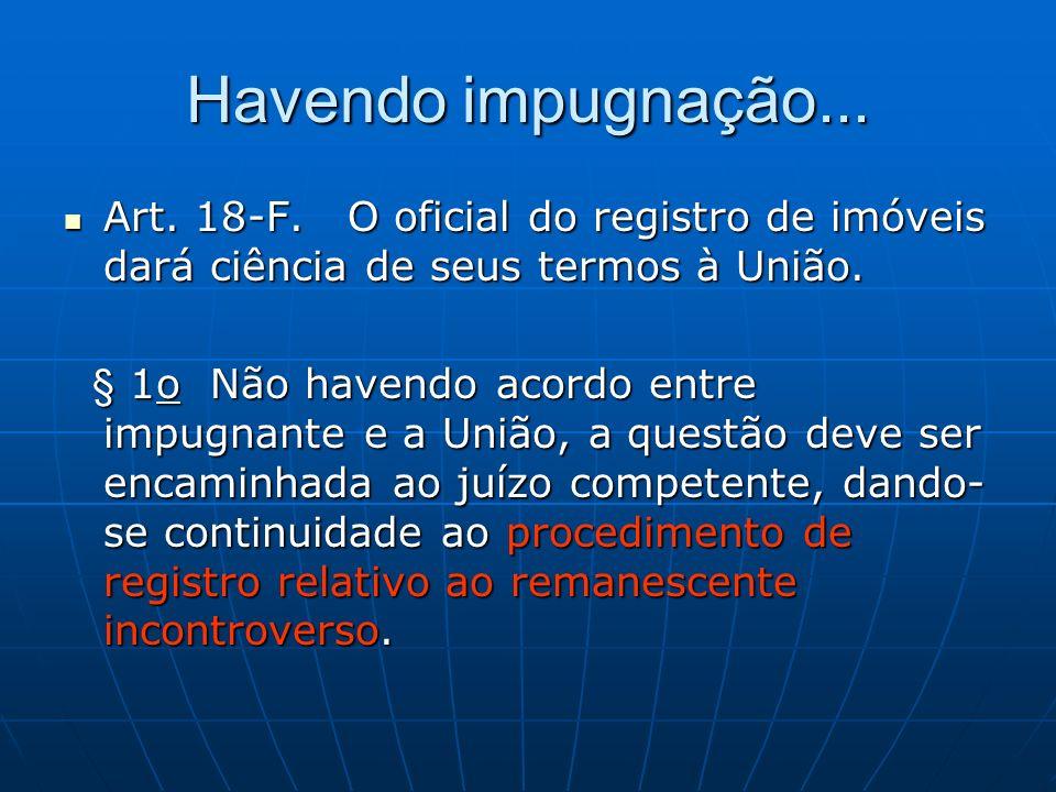 Havendo impugnação... Art. 18-F. O oficial do registro de imóveis dará ciência de seus termos à União.