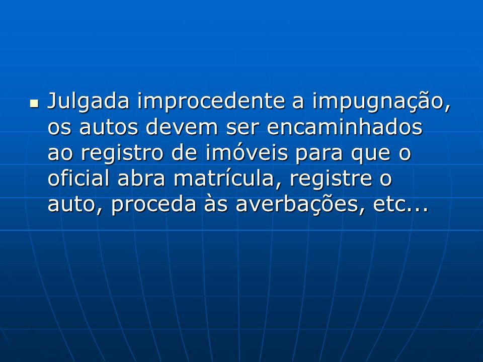 Julgada improcedente a impugnação, os autos devem ser encaminhados ao registro de imóveis para que o oficial abra matrícula, registre o auto, proceda às averbações, etc...