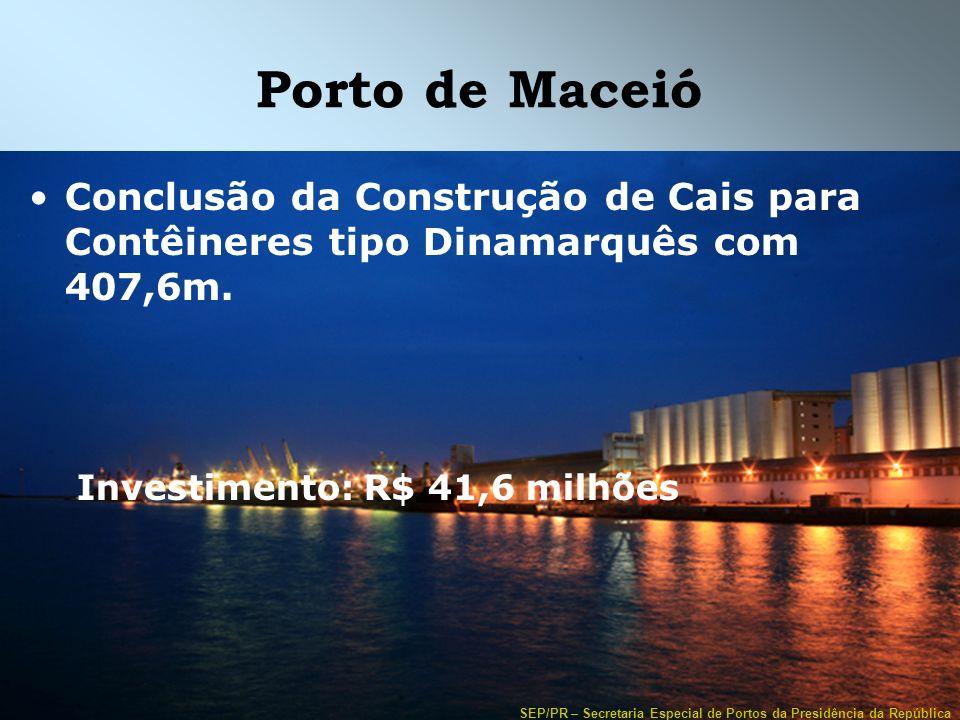 Porto de Maceió Conclusão da Construção de Cais para Contêineres tipo Dinamarquês com 407,6m. Investimento: R$ 41,6 milhões.