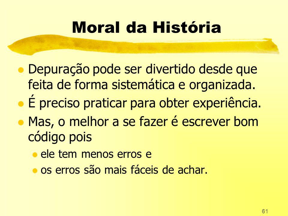 Moral da História Depuração pode ser divertido desde que feita de forma sistemática e organizada. É preciso praticar para obter experiência.