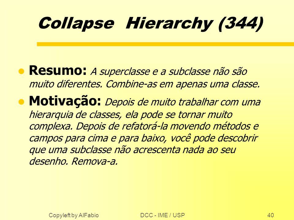 Collapse Hierarchy (344) Resumo: A superclasse e a subclasse não são muito diferentes. Combine-as em apenas uma classe.