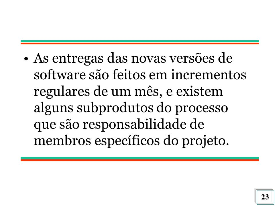 As entregas das novas versões de software são feitos em incrementos regulares de um mês, e existem alguns subprodutos do processo que são responsabilidade de membros específicos do projeto.