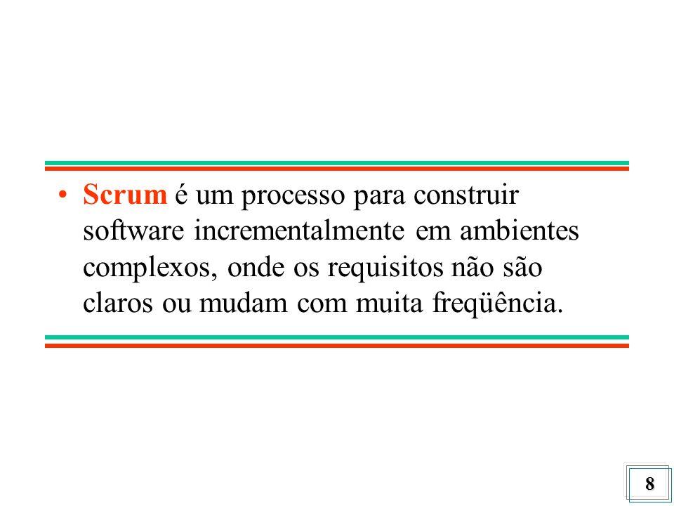 Scrum é um processo para construir software incrementalmente em ambientes complexos, onde os requisitos não são claros ou mudam com muita freqüência.