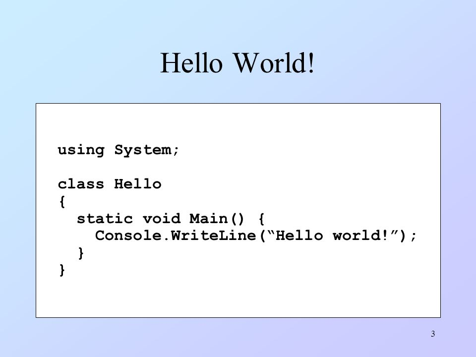 Hello World! using System; class Hello { static void Main() {