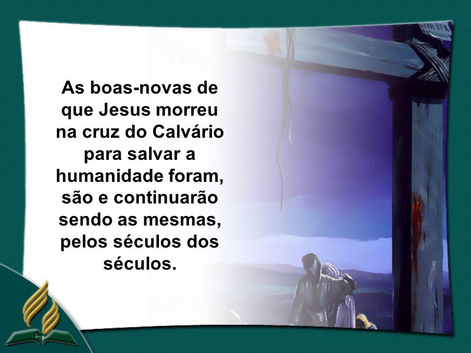 As boas-novas de que Jesus morreu na cruz do Calvário para salvar a humanidade foram, são e continuarão sendo as mesmas, pelos séculos dos séculos.