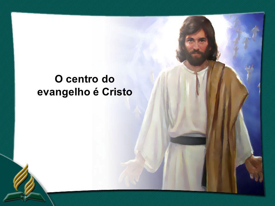 O centro do evangelho é Cristo