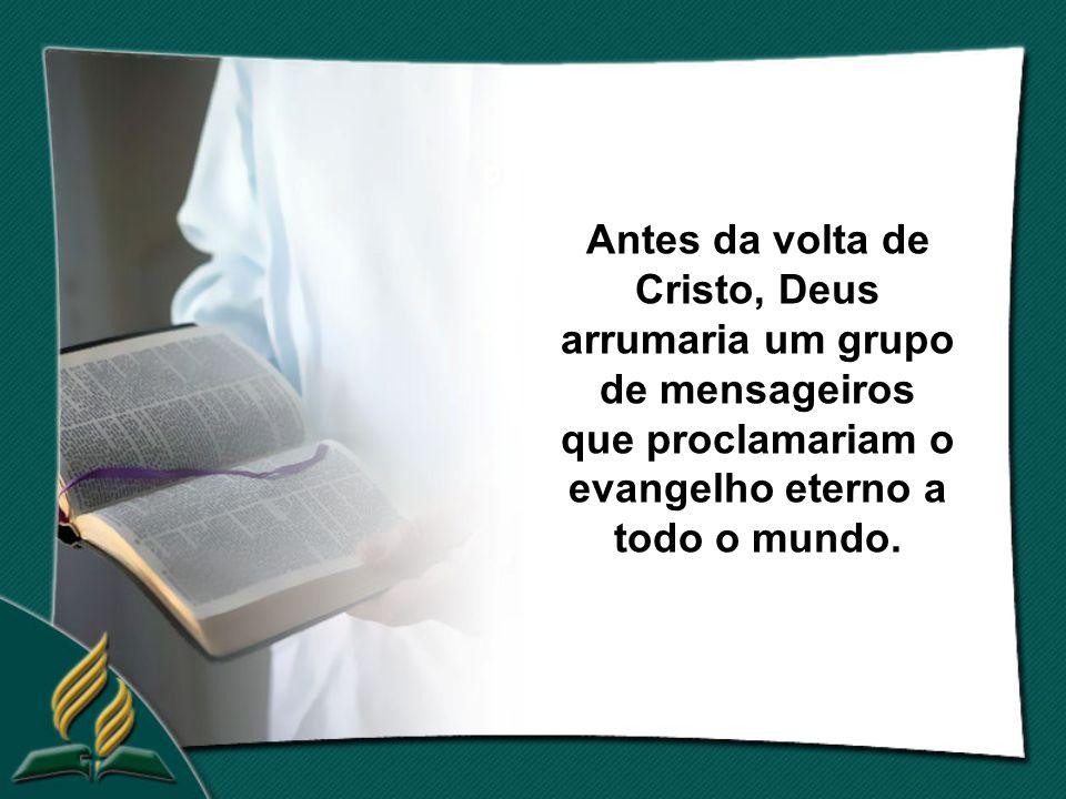 Antes da volta de Cristo, Deus arrumaria um grupo de mensageiros que proclamariam o evangelho eterno a todo o mundo.