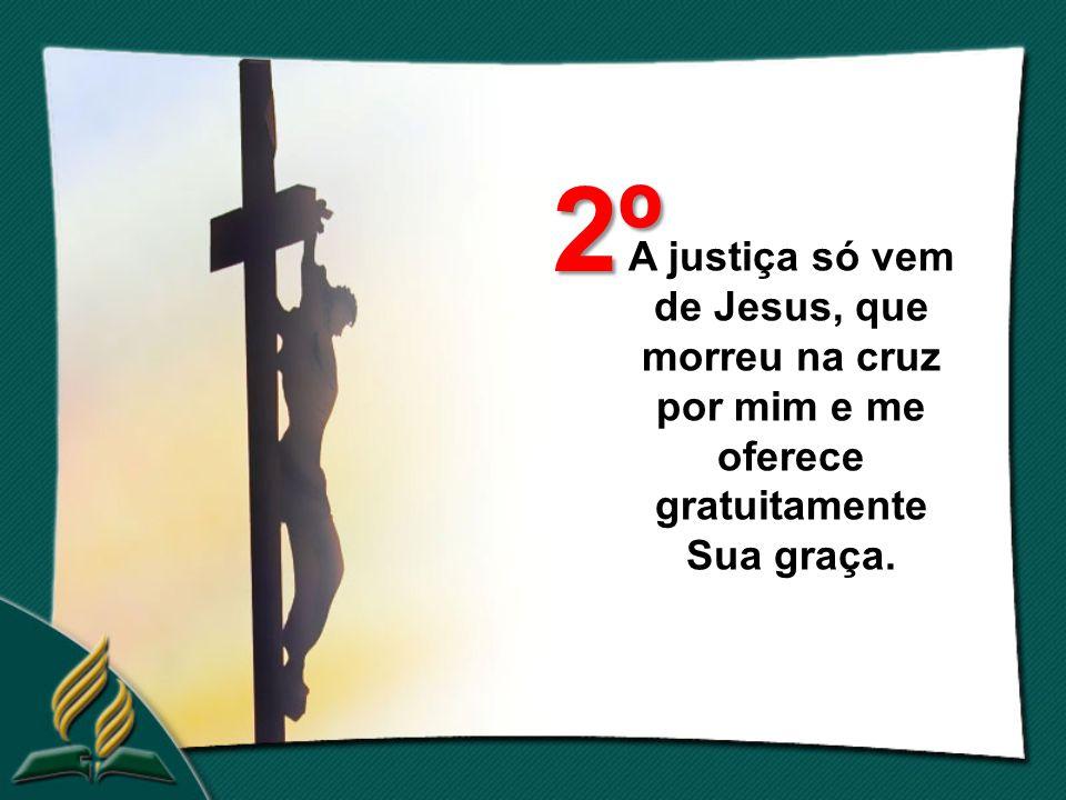 2º A justiça só vem de Jesus, que morreu na cruz por mim e me oferece gratuitamente Sua graça.