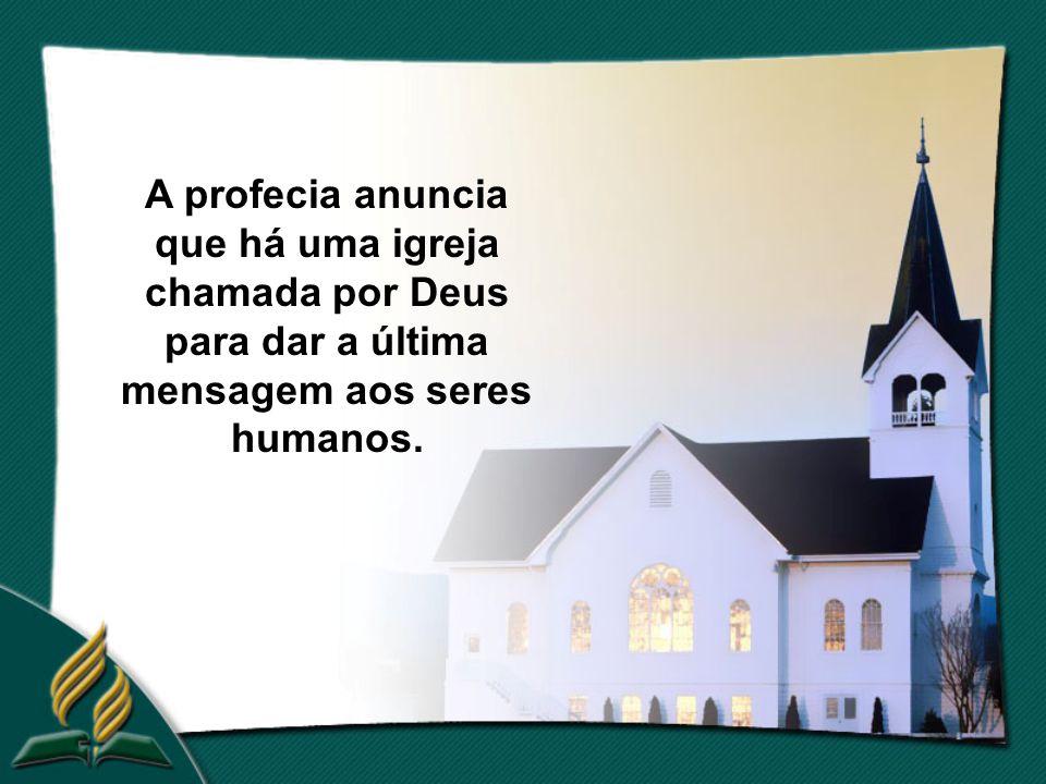 A profecia anuncia que há uma igreja chamada por Deus para dar a última mensagem aos seres humanos.