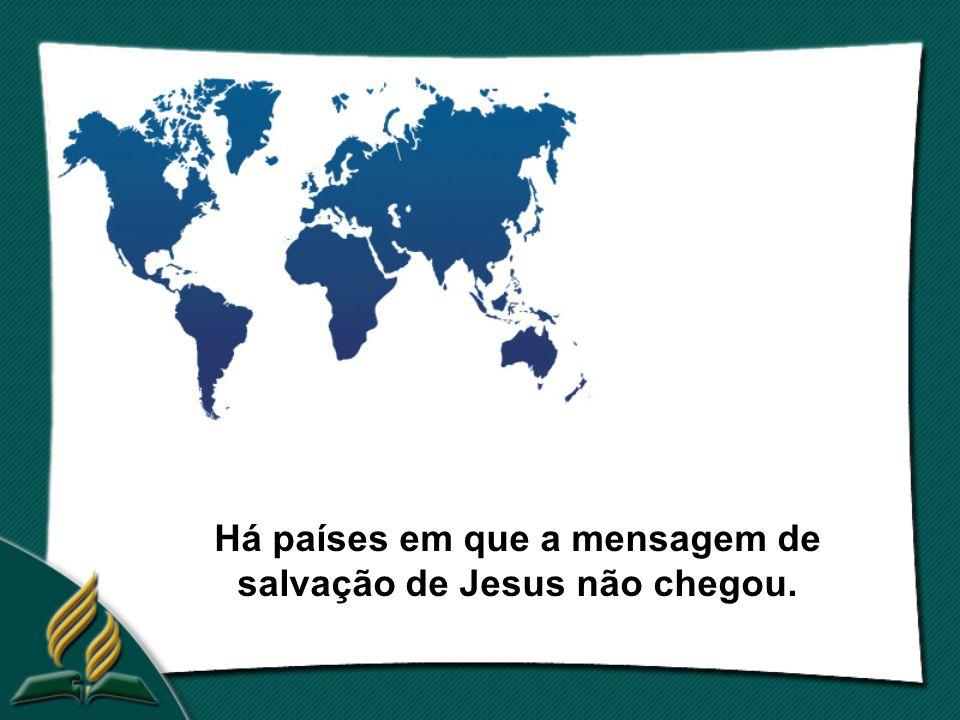 Há países em que a mensagem de salvação de Jesus não chegou.