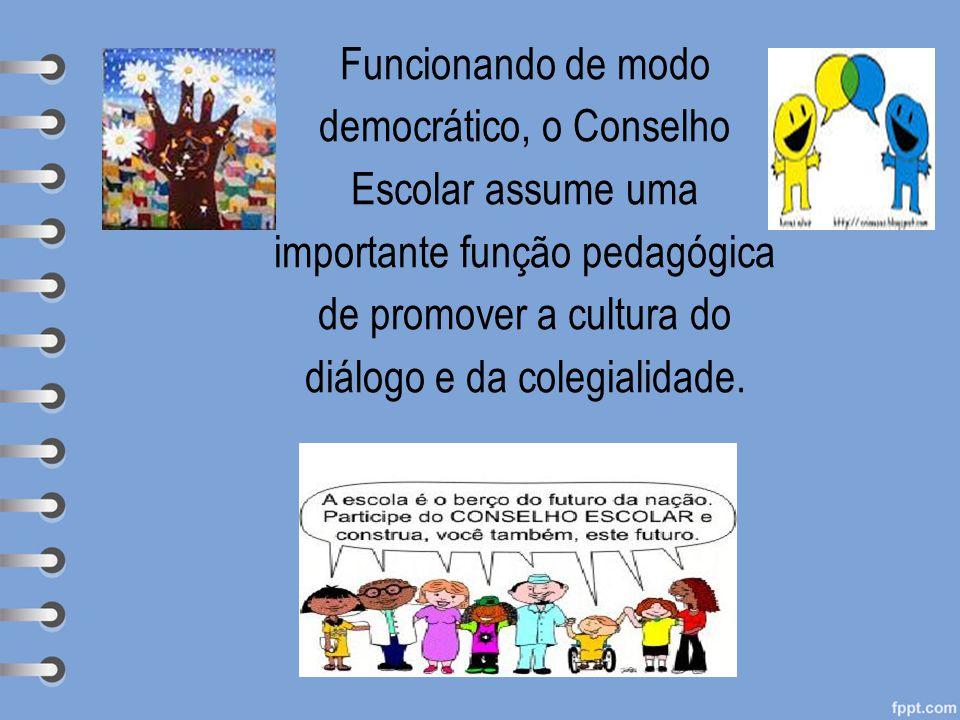 Funcionando de modo democrático, o Conselho Escolar assume uma importante função pedagógica de promover a cultura do diálogo e da colegialidade.