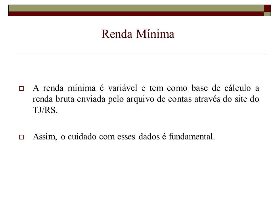 Renda Mínima A renda mínima é variável e tem como base de cálculo a renda bruta enviada pelo arquivo de contas através do site do TJ/RS.