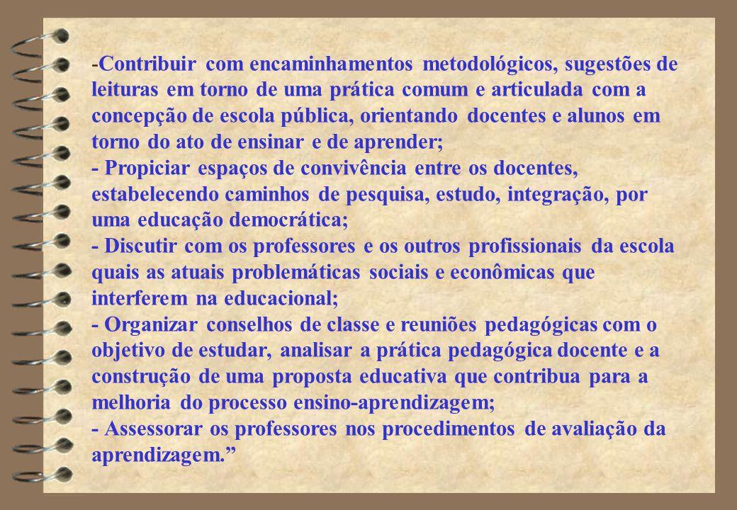 Contribuir com encaminhamentos metodológicos, sugestões de leituras em torno de uma prática comum e articulada com a concepção de escola pública, orientando docentes e alunos em torno do ato de ensinar e de aprender; - Propiciar espaços de convivência entre os docentes, estabelecendo caminhos de pesquisa, estudo, integração, por uma educação democrática; - Discutir com os professores e os outros profissionais da escola quais as atuais problemáticas sociais e econômicas que interferem na educacional; - Organizar conselhos de classe e reuniões pedagógicas com o objetivo de estudar, analisar a prática pedagógica docente e a construção de uma proposta educativa que contribua para a melhoria do processo ensino-aprendizagem; - Assessorar os professores nos procedimentos de avaliação da aprendizagem.