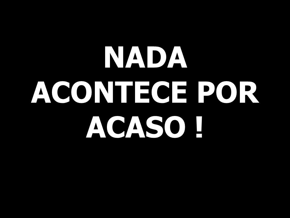 NADA ACONTECE POR ACASO !
