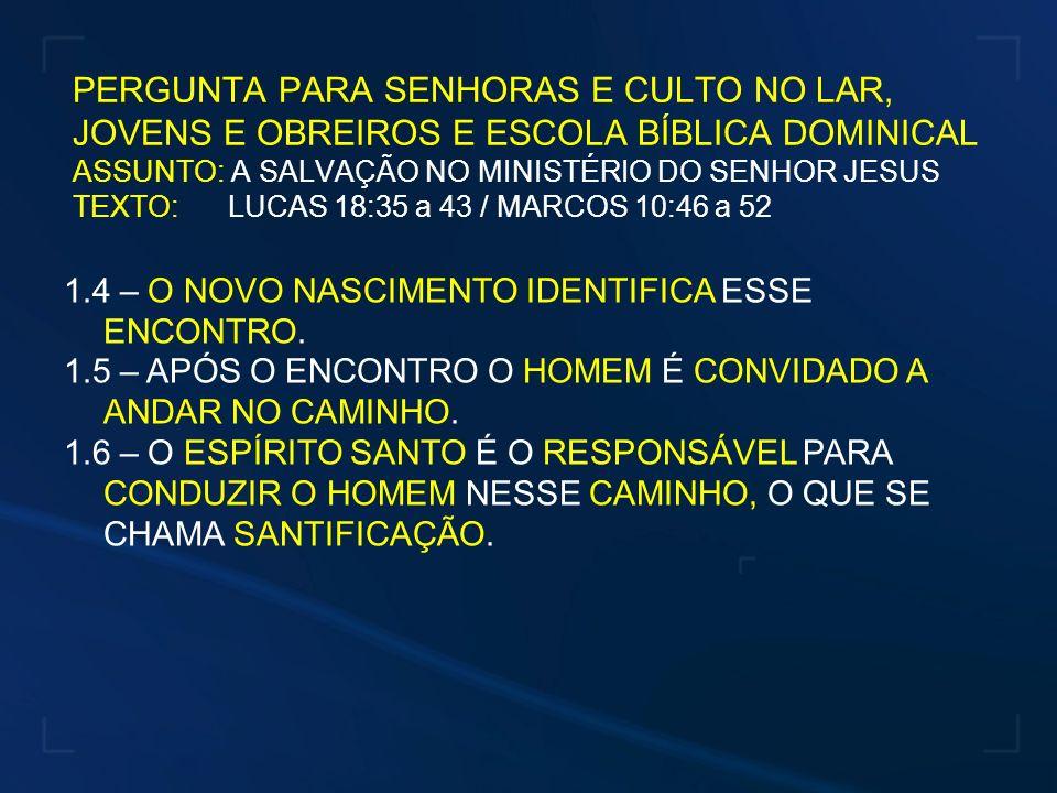 PERGUNTA PARA SENHORAS E CULTO NO LAR, JOVENS E OBREIROS E ESCOLA BÍBLICA DOMINICAL ASSUNTO: A SALVAÇÃO NO MINISTÉRIO DO SENHOR JESUS TEXTO: LUCAS 18:35 a 43 / MARCOS 10:46 a 52