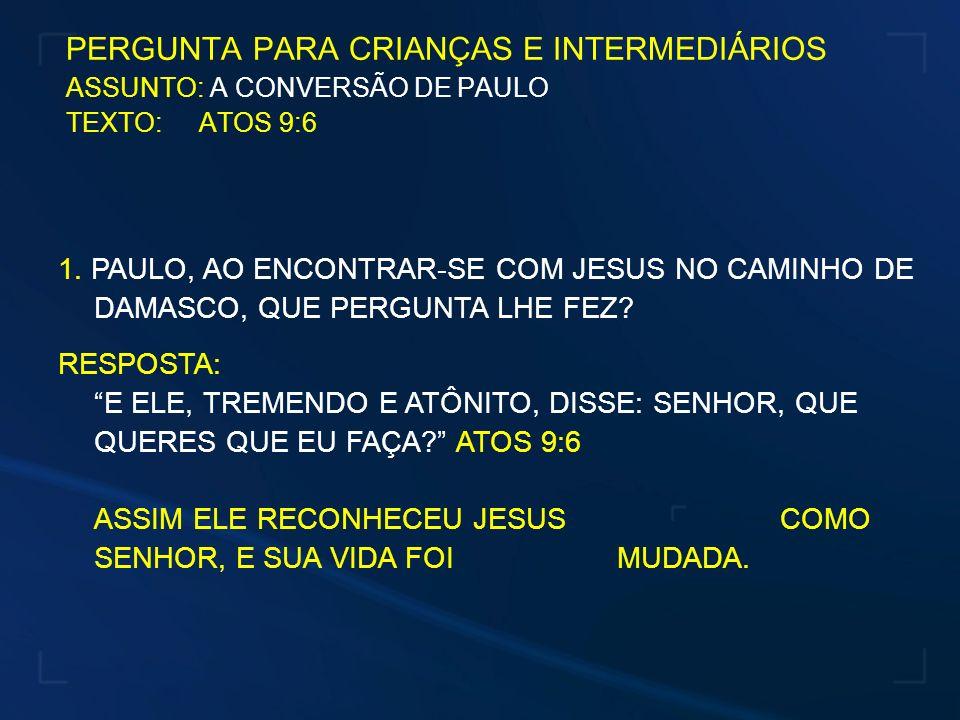 PERGUNTA PARA CRIANÇAS E INTERMEDIÁRIOS ASSUNTO: A CONVERSÃO DE PAULO TEXTO: ATOS 9:6