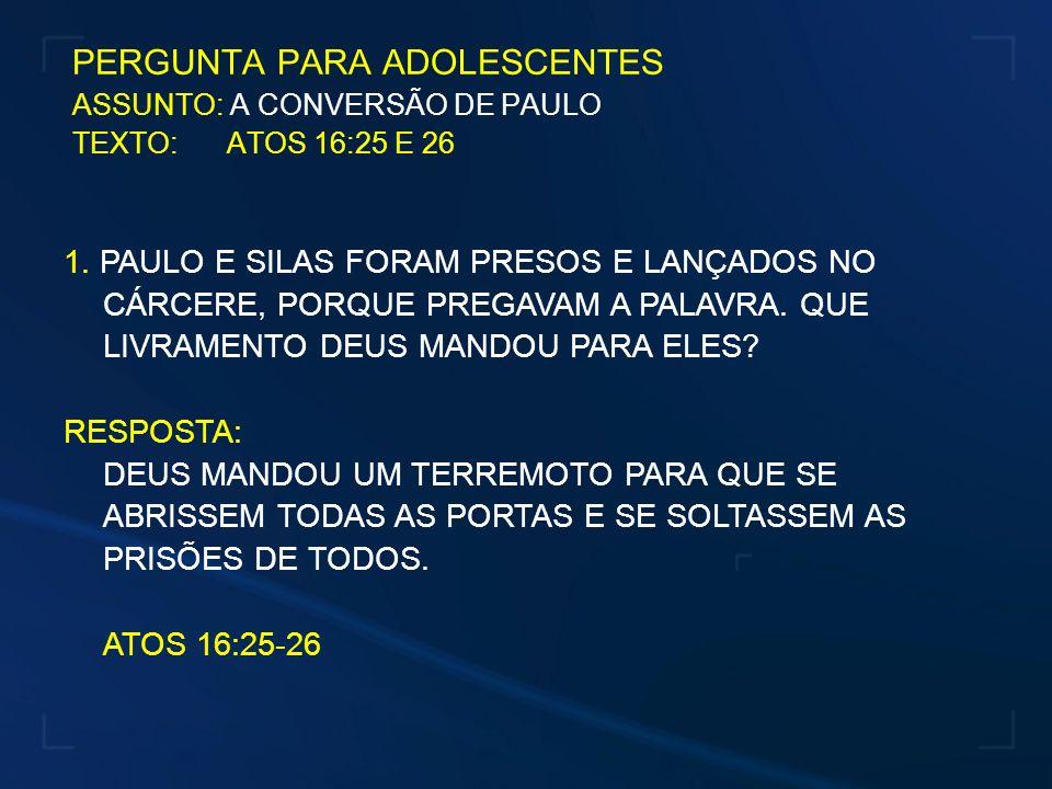 PERGUNTA PARA ADOLESCENTES ASSUNTO: A CONVERSÃO DE PAULO TEXTO: ATOS 16:25 E 26