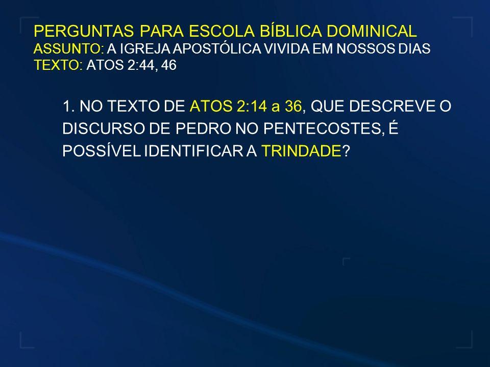 PERGUNTAS PARA ESCOLA BÍBLICA DOMINICAL ASSUNTO: A IGREJA APOSTÓLICA VIVIDA EM NOSSOS DIAS TEXTO: ATOS 2:44, 46
