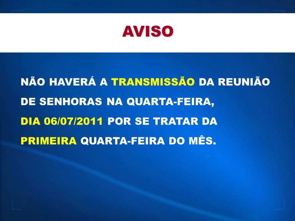 AVISO NÃO HAVERÁ A TRANSMISSÃO DA REUNIÃO DE SENHORAS NA QUARTA-FEIRA,