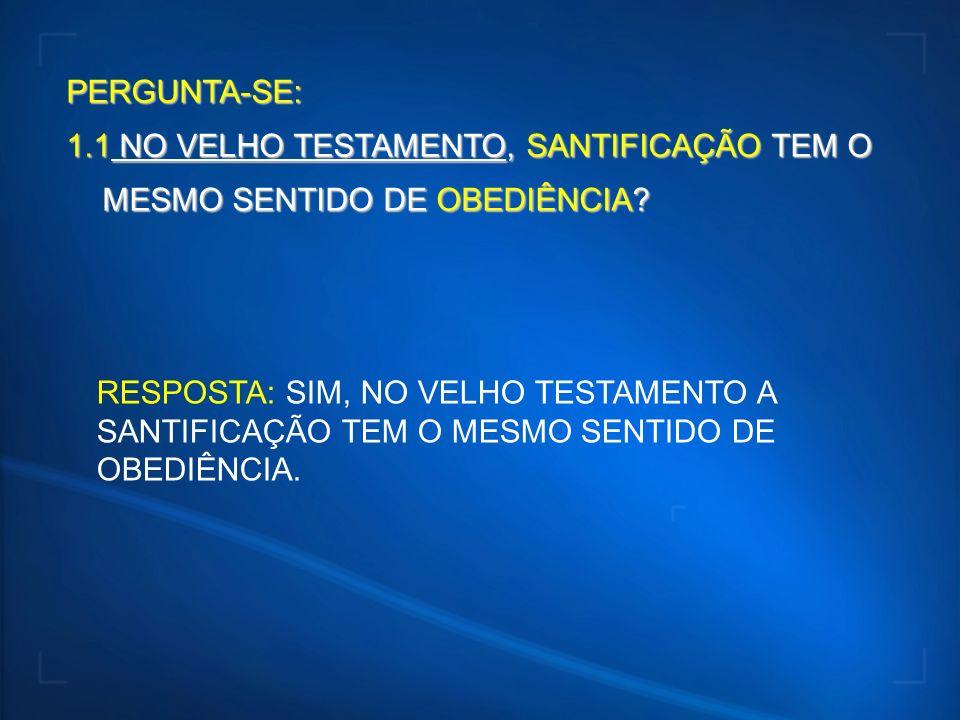 PERGUNTA-SE: 1.1 NO VELHO TESTAMENTO, SANTIFICAÇÃO TEM O MESMO SENTIDO DE OBEDIÊNCIA