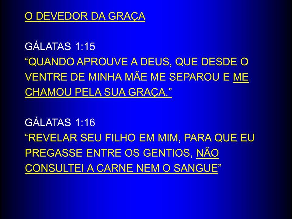 O DEVEDOR DA GRAÇA GÁLATAS 1:15. QUANDO APROUVE A DEUS, QUE DESDE O VENTRE DE MINHA MÃE ME SEPAROU E ME CHAMOU PELA SUA GRAÇA.