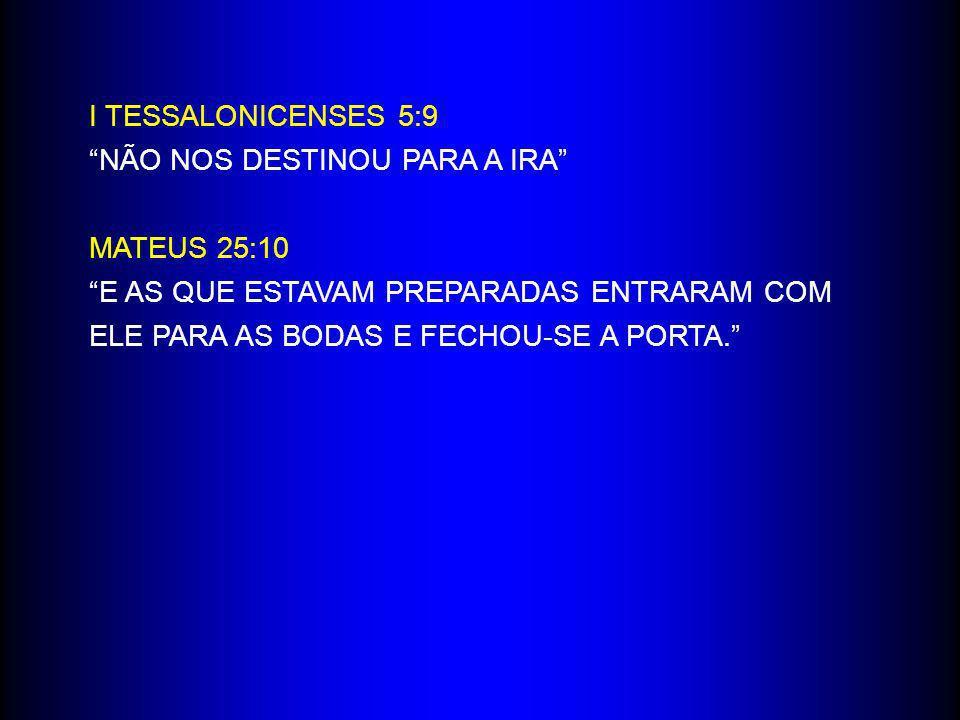 I TESSALONICENSES 5:9 NÃO NOS DESTINOU PARA A IRA MATEUS 25:10. E AS QUE ESTAVAM PREPARADAS ENTRARAM COM.