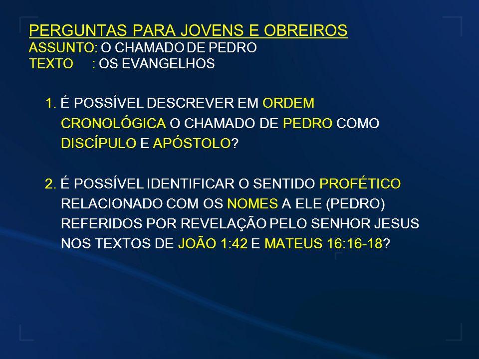 PERGUNTAS PARA JOVENS E OBREIROS ASSUNTO: O CHAMADO DE PEDRO TEXTO : OS EVANGELHOS