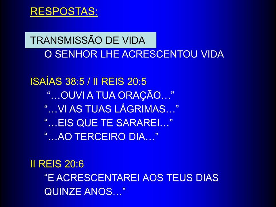 RESPOSTAS: TRANSMISSÃO DE VIDA O SENHOR LHE ACRESCENTOU VIDA