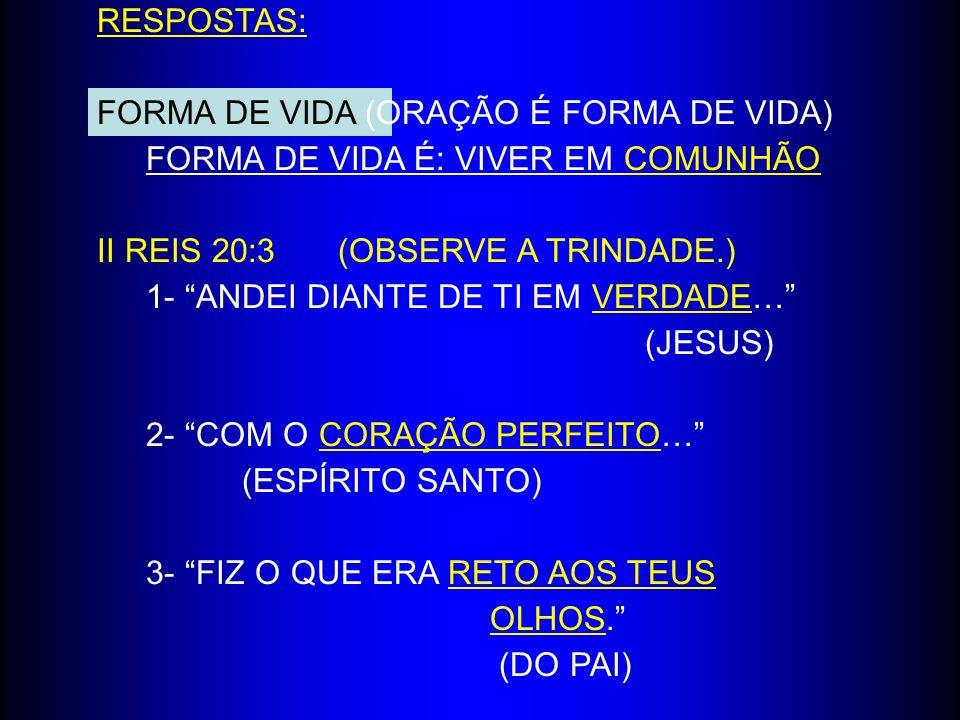 RESPOSTAS: FORMA DE VIDA (ORAÇÃO É FORMA DE VIDA) FORMA DE VIDA É: VIVER EM COMUNHÃO. II REIS 20:3 (OBSERVE A TRINDADE.)