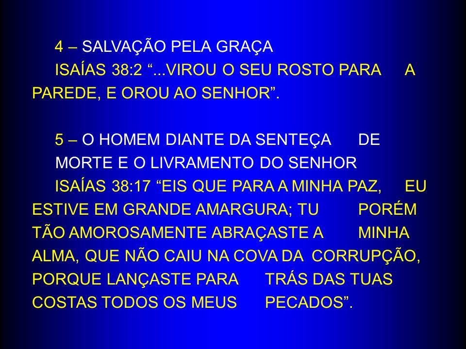 4 – SALVAÇÃO PELA GRAÇA ISAÍAS 38:2 ...VIROU O SEU ROSTO PARA A PAREDE, E OROU AO SENHOR .