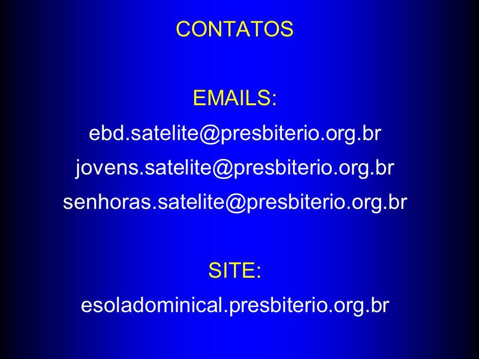 CONTATOS EMAILS: ebd.satelite@presbiterio.org.br. jovens.satelite@presbiterio.org.br. senhoras.satelite@presbiterio.org.br.