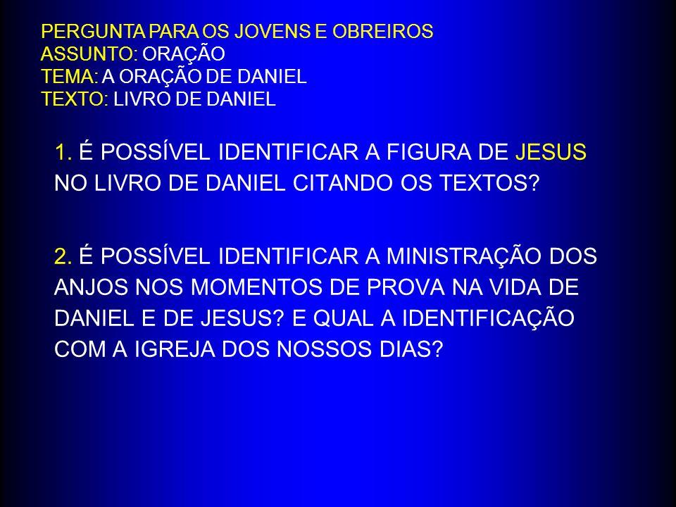 PERGUNTA PARA OS JOVENS E OBREIROS ASSUNTO: ORAÇÃO TEMA: A ORAÇÃO DE DANIEL TEXTO: LIVRO DE DANIEL