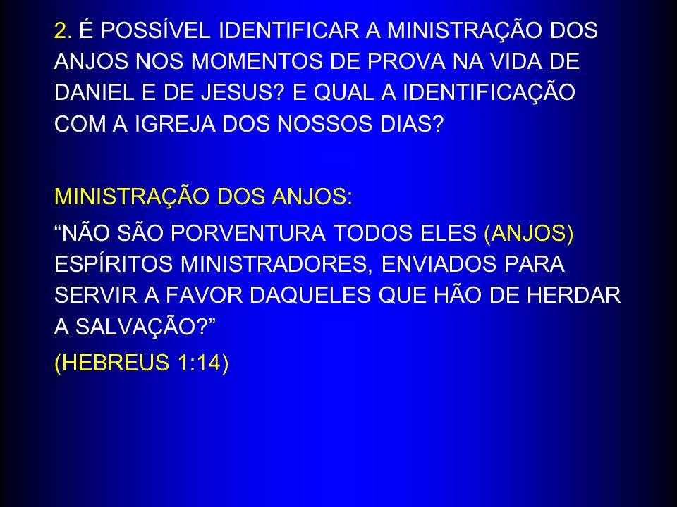 2. É POSSÍVEL IDENTIFICAR A MINISTRAÇÃO DOS ANJOS NOS MOMENTOS DE PROVA NA VIDA DE DANIEL E DE JESUS E QUAL A IDENTIFICAÇÃO COM A IGREJA DOS NOSSOS DIAS