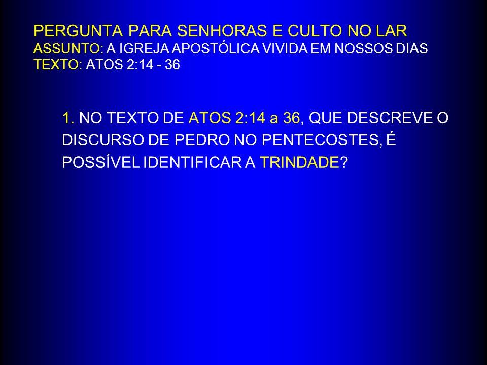 PERGUNTA PARA SENHORAS E CULTO NO LAR ASSUNTO: A IGREJA APOSTÓLICA VIVIDA EM NOSSOS DIAS TEXTO: ATOS 2:14 - 36