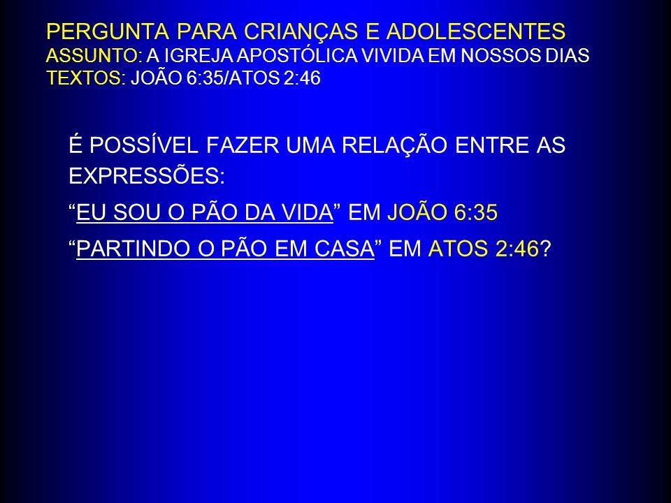 PERGUNTA PARA CRIANÇAS E ADOLESCENTES ASSUNTO: A IGREJA APOSTÓLICA VIVIDA EM NOSSOS DIAS TEXTOS: JOÃO 6:35/ATOS 2:46