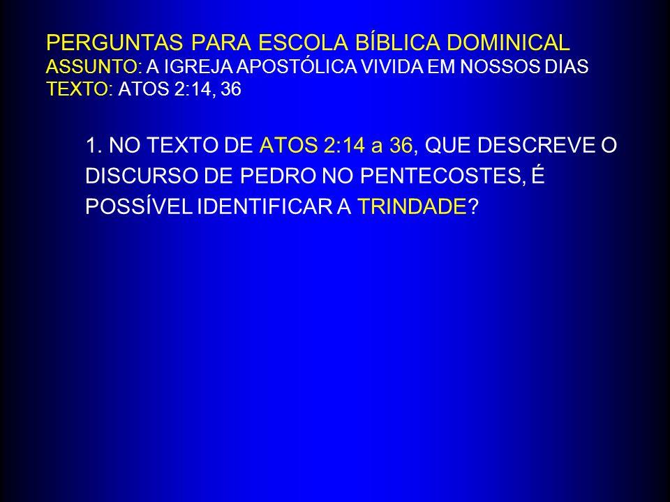 PERGUNTAS PARA ESCOLA BÍBLICA DOMINICAL ASSUNTO: A IGREJA APOSTÓLICA VIVIDA EM NOSSOS DIAS TEXTO: ATOS 2:14, 36